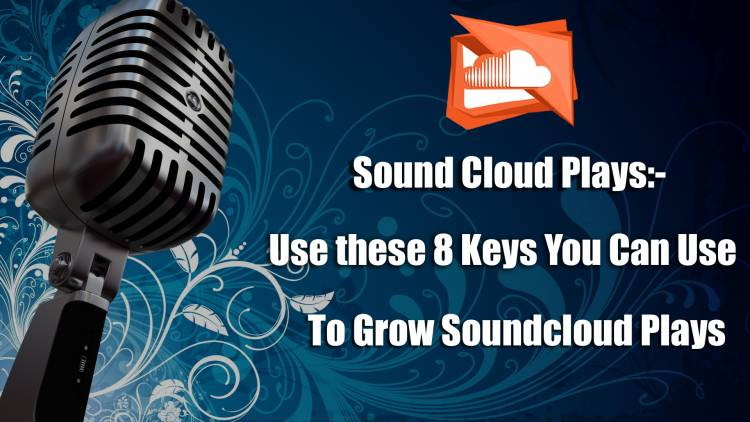 Sound Cloud Plays:- Here are the 8 Keys You Can Use to Grow Soundcloud Plays