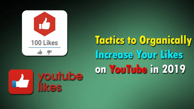 Tactics to Organically Increase Your Likes on YouTube in 2019