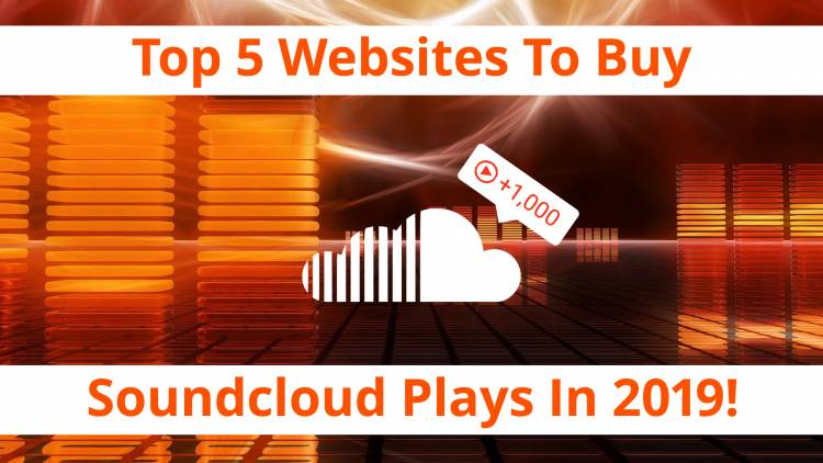 Top 5 Websites To Buy Real Soundcloud Plays In 2019!
