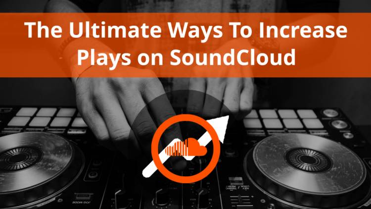 The Ultimate Ways To Increase Plays on Soundcloud