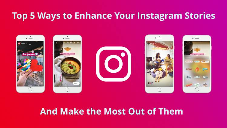 Top 5 Ways To Enhance Your Instagram Stories And Make The Most Out Of Them